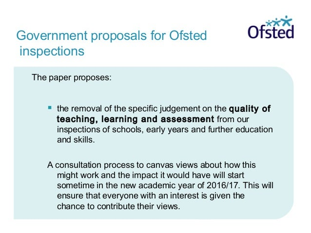 Government proposals for Ofsted inspections The paper proposes:  the removal of the specific judgement on the quality of ...