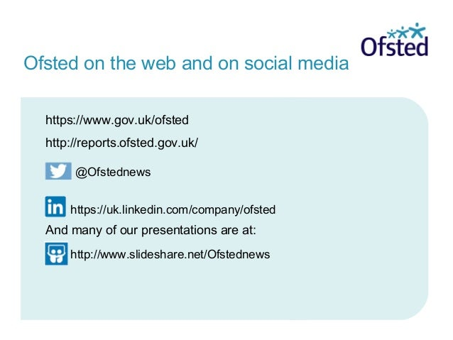 https://www.gov.uk/ofsted http://reports.ofsted.gov.uk/ And many of our presentations are at: Ofsted on the web and on soc...
