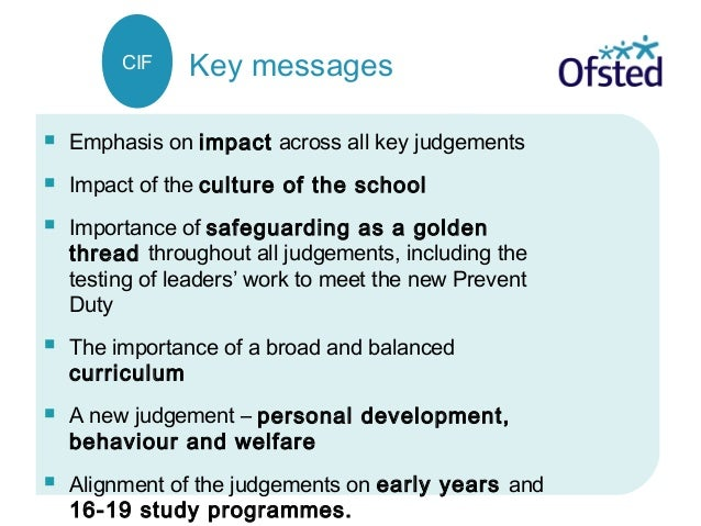  Emphasis on impact across all key judgements  Impact of the culture of the school  Importance of safeguarding as a gol...
