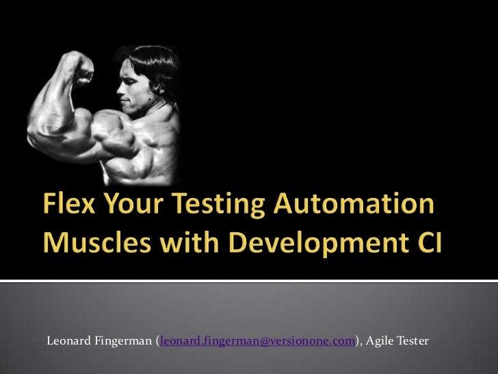 Flex Your Testing Automation Muscles with Development CI<br /><br />Leonard Fingerman (leonard.fingerman@versionone.com),...
