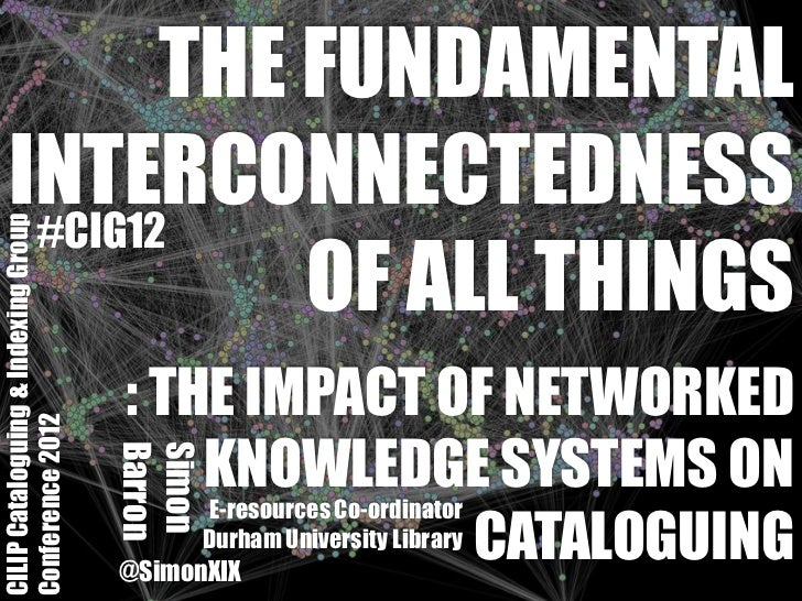 THE FUNDAMENTAL    INTERCONNECTEDNESS     #CIG12CILIP Cataloguing & Indexing Group               OF ALL THINGS            ...