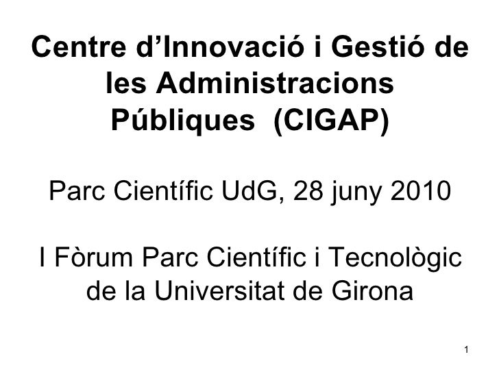 Centre d'Innovació i Gestió de les Administracions Públiques  (CIGAP) Parc Científic UdG, 28 juny 2010 I Fòrum Parc Cientí...