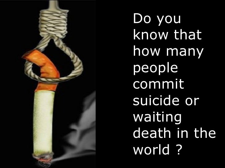 Do you know that how many people commit suicide or waiting death in the world ?
