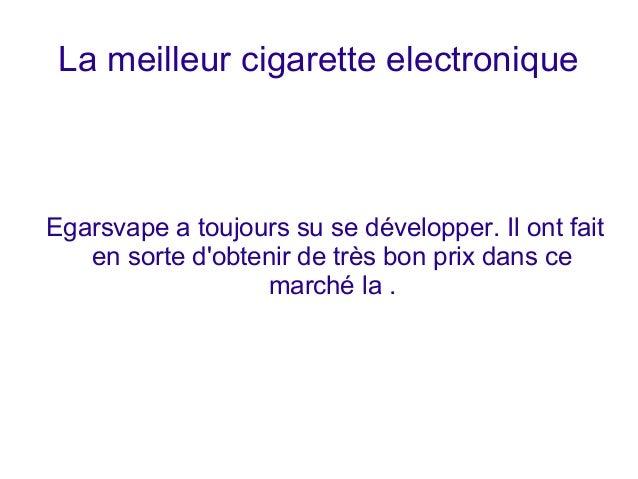 La meilleur cigarette electronique  Egarsvape a toujours su se développer. Il ont fait  en sorte d'obtenir de très bon pri...