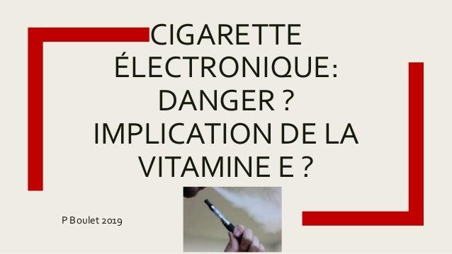 CIGARETTE ÉLECTRONIQUE: DANGER ? IMPLICATION DE LA VITAMINE E ? P Boulet 2019