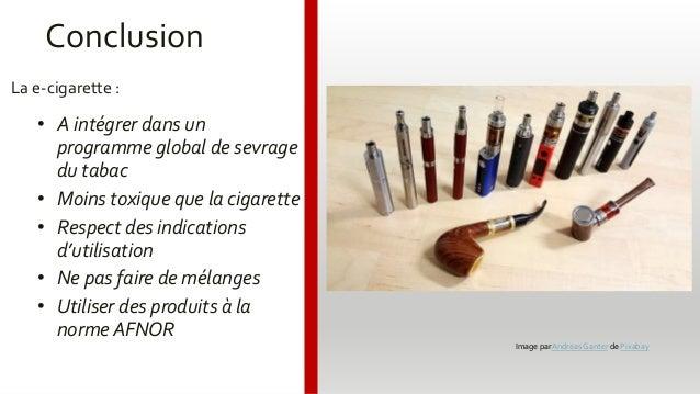 Conclusion La e-cigarette : • A intégrer dans un programme global de sevrage du tabac • Moins toxique que la cigarette • R...