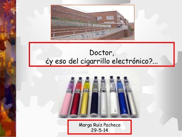 Doctor, ¿y eso del cigarrillo electrónico?... Marga Ruiz Pacheco 29-5-14
