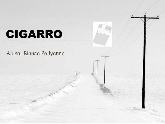 CIGARRO  Aluna: Bianca Pollyanna
