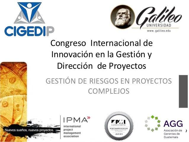 Congreso Internacional de  Innovación en la Gestión y  Dirección de Proyectos  GESTIÓN DE RIESGOS EN PROYECTOS  1  COMPLEJ...