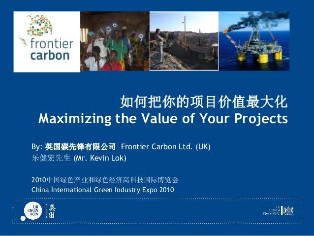 如何把你的项目价值最大化 Maximizing the Value of Your Projects By: 英国碳先锋有限公司 Frontier Carbon Ltd. (UK) 乐健宏先生 (Mr. Kevin Lok) 2010中国绿色产...