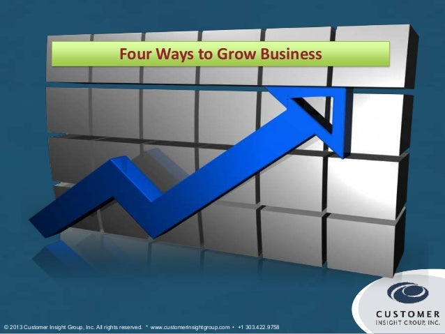Four Ways to Grow Business© 2013 Customer Insight Group, Inc. All rights reserved. * www.customerinsightgroup.com • +1 303...