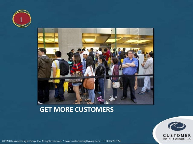 1                                 GET MORE CUSTOMERS© 2013 Customer Insight Group, Inc. All rights reserved. * www.custome...