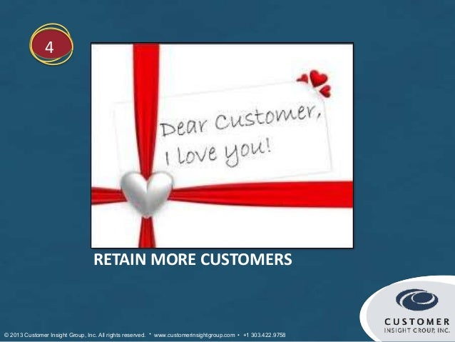 4                                 RETAIN MORE CUSTOMERS© 2013 Customer Insight Group, Inc. All rights reserved. * www.cust...