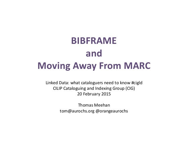 BIBFRAME and Moving Away From MARC Linked Data: what cataloguers need to know #cigld CILIP Cataloguing and Indexing Group ...