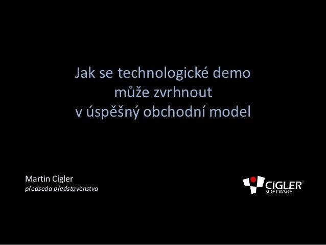 Jak se technologické demo                      může zvrhnout                v úspěšný obchodní modelMartin Cíglerpředseda ...