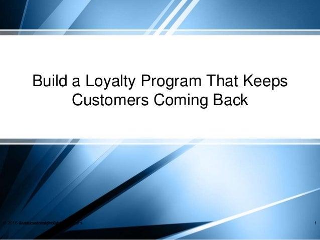 Build a Loyalty Program That Keeps Customers Coming Back © 2016 Customer Insight Group, Inc.www.customerinsightgroup.com 1