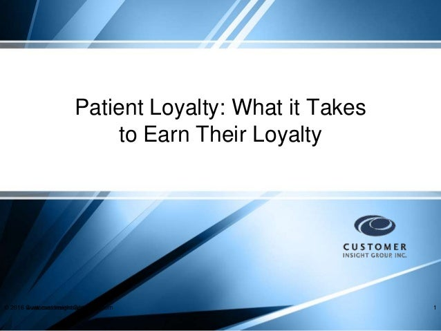 Patient Loyalty: What it Takes to Earn Their Loyalty © 2016 Customer Insight Group, Inc.www.customerinsightgroup.com 1