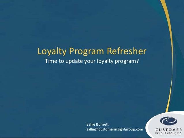 Loyalty Program Refresher Time to update your loyalty program? Sallie Burnett sallie@customerinsightgroup.com
