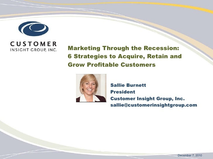 Marketing Through the Recession:  6 Strategies to Acquire, Retain and  Grow Profitable Customers Sallie Burnett President ...