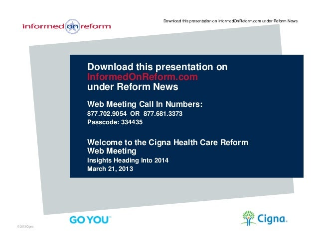 © 2013 CignaDownload this presentation onInformedOnReform.comunder Reform NewsWeb Meeting Call In Numbers:877.702.9054 OR ...