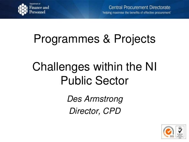 Programmes & Projects Challenges within the NI Public Sector Des Armstrong Director, CPD