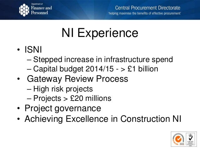 NI Experience • ISNI – Stepped increase in infrastructure spend – Capital budget 2014/15 - > £1 billion • Gateway Review P...