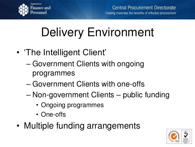 Delivery Environment • 'The Intelligent Client' – Government Clients with ongoing programmes – Government Clients with one...