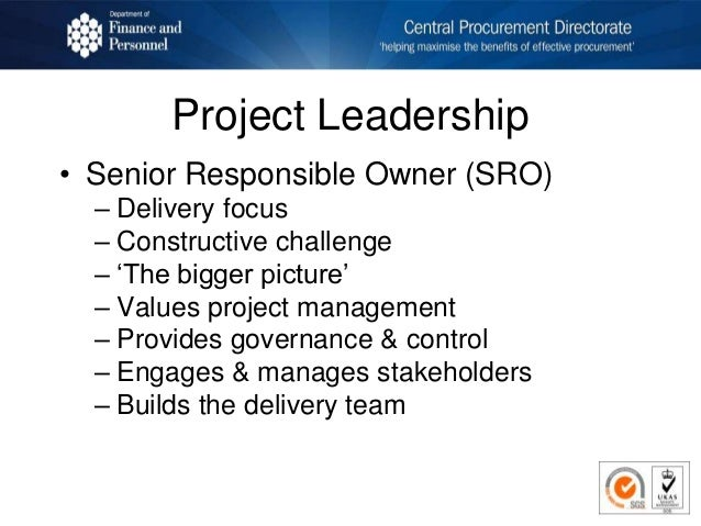 Project Leadership • Senior Responsible Owner (SRO) – Delivery focus – Constructive challenge – 'The bigger picture' – Val...
