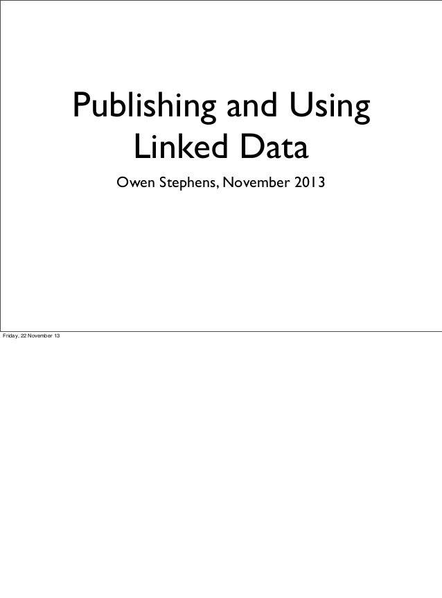 Publishing and Using Linked Data Owen Stephens, November 2013  Friday, 22 November 13