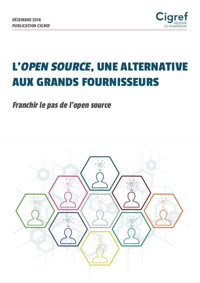 DÉCEMBRE 2018 PUBLICATION CIGREF L'OPEN SOURCE, UNE ALTERNATIVE AUX GRANDS FOURNISSEURS Franchir le pas de l'open source