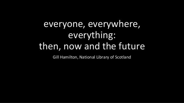 everyone, everywhere, everything: then, now and the future Gill Hamilton, National Library of Scotland