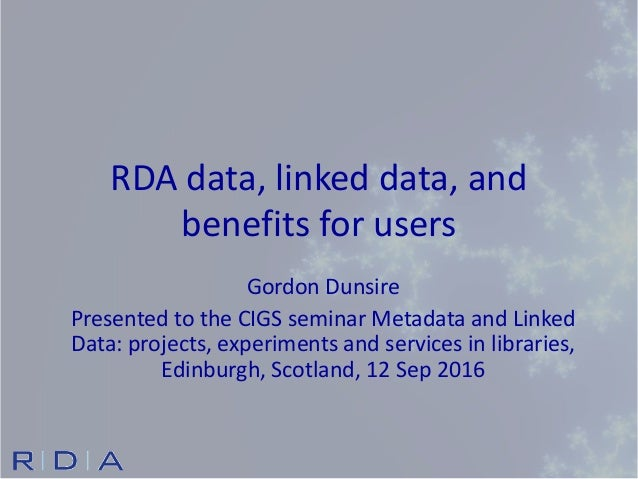 RDA data, linked data, and benefits for users Gordon Dunsire Presented to the CIGS seminar Metadata and Linked Data: proje...