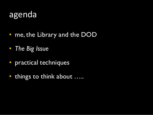 agenda • me, the Library and the DOD • The Big Issue • practical techniques • things to think about …..