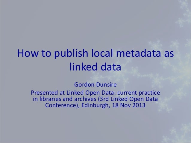 How to publish local metadata as linked data Gordon Dunsire Presented at Linked Open Data: current practice in libraries a...