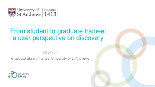 From student to graduate trainee: a user perspective on discovery Liz Antell Graduate Library Trainee, University of St An...