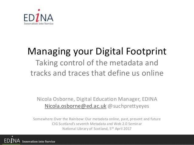 Managing your Digital Footprint Taking control of the metadata and tracks and traces that define us online Nicola Osborne,...