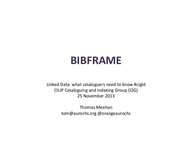BIBFRAME Linked Data: what cataloguers need to know #cigld CILIP Cataloguing and Indexing Group (CIG) 25 November 2013 Tho...