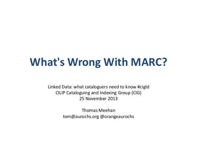 What's Wrong With MARC? Linked Data: what cataloguers need to know #cigld CILIP Cataloguing and Indexing Group (CIG) 25 No...