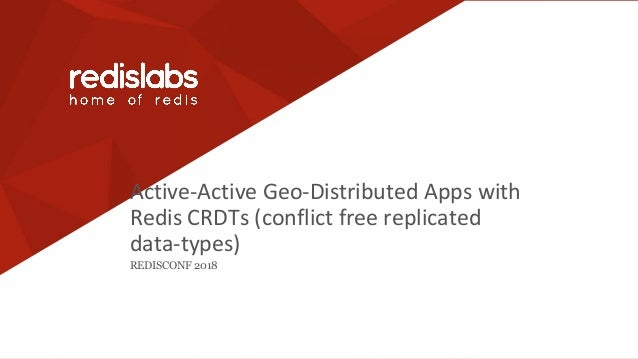 Active-Active Geo-Distributed Apps with Redis CRDTs (conflict free replicated data-types) REDISCONF 2018