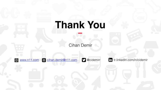 "www.n11.com "" ""cihan.demir@n11.com "" "" @cidemirr"" "" tr.linkedin.com/in/cidemir ""! Thank You! Cihan Demir!"