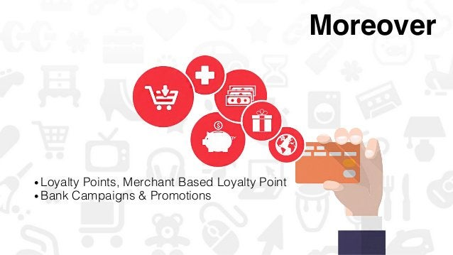 •Loyalty Points, Merchant Based Loyalty Point! •Bank Campaigns & Promotions! Moreover!