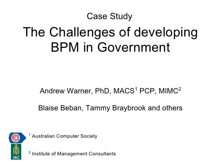 Case Study The Challenges of developing     BPM in Government          Andrew Warner, PhD, MACS1 PCP, MIMC2        Blaise ...