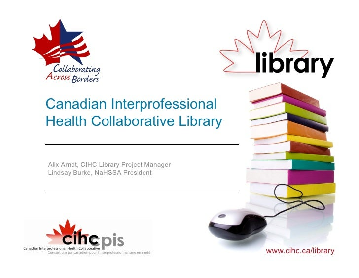 Canadian Interprofessional Health Collaborative Library  Alix Arndt, CIHC Library Project Manager Lindsay Burke, NaHSSA Pr...