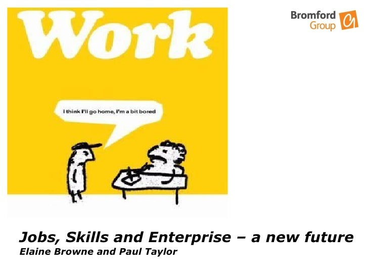 Jobs, Skills and Enterprise – a new future Elaine Browne and Paul Taylor  Skills , Work  and Enterprise  A New Future