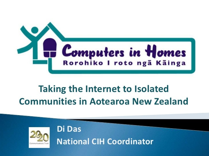 Taking the Internet to Isolated Communities in Aotearoa New Zealand<br />Di Das<br />                   National CIH Coord...
