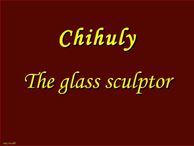 Chihuly Dale Chihuly (born September 20, 1941, in Tacoma, Washington, United States) is an American glass sculptor and ent...