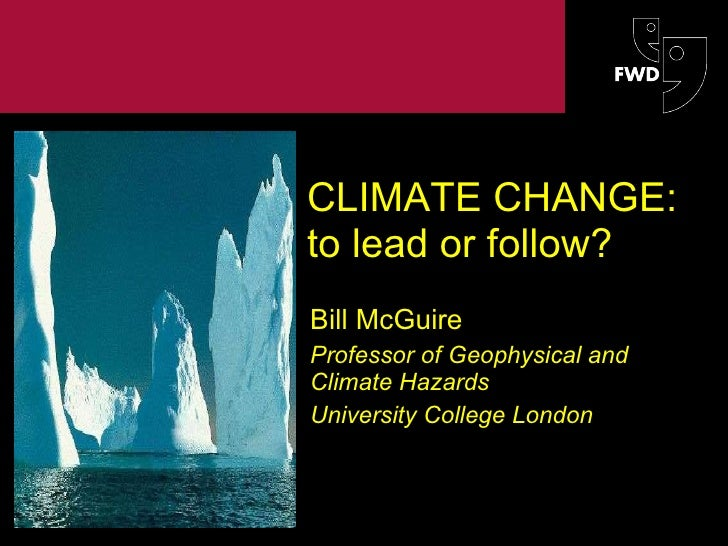 CLIMATE CHANGE: to lead or follow? Bill McGuire Professor of Geophysical and Climate Hazards University College London The...