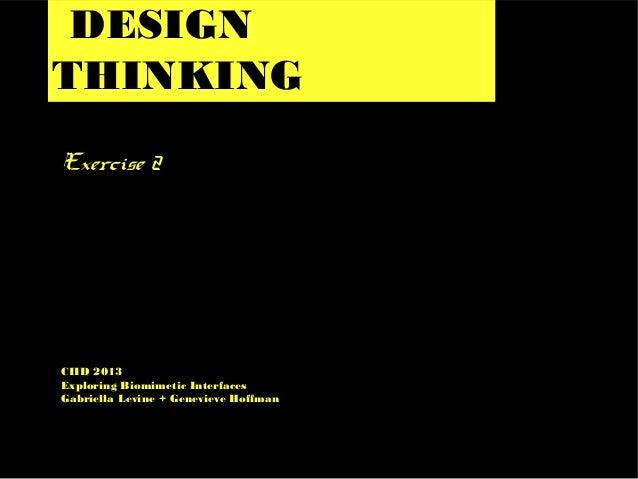 DESIGN THINKING Exercise 2 CIID 2013 Exploring Biomimetic Interfaces Gabriella Levine + Genevieve Hoffman