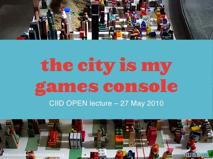 the city is my                    games console                            CIID OPEN lecture – 27 May 2010     flickr.com/...