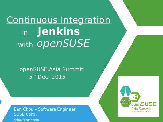 Continuous Integration in Jenkins with openSUSE openSUSE.Asia Summit 5th Dec. 2015 Ben Chou – Software Engineer SUSE Corp....